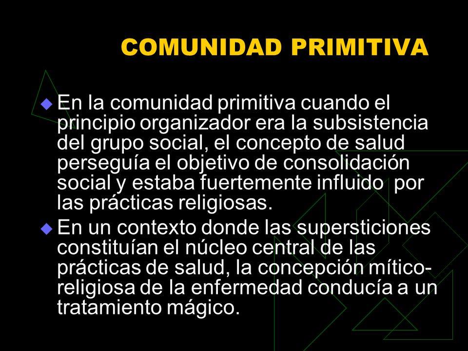 COMUNIDAD PRIMITIVA En la comunidad primitiva cuando el principio organizador era la subsistencia del grupo social, el concepto de salud perseguía el