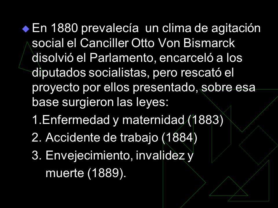 En 1880 prevalecía un clima de agitación social el Canciller Otto Von Bismarck disolvió el Parlamento, encarceló a los diputados socialistas, pero rescató el proyecto por ellos presentado, sobre esa base surgieron las leyes: 1.Enfermedad y maternidad (1883) 2.