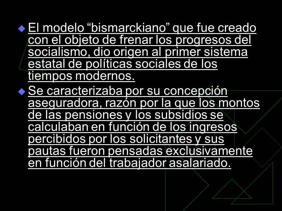 El modelo bismarckiano que fue creado con el objeto de frenar los progresos del socialismo, dio origen al primer sistema estatal de políticas sociales