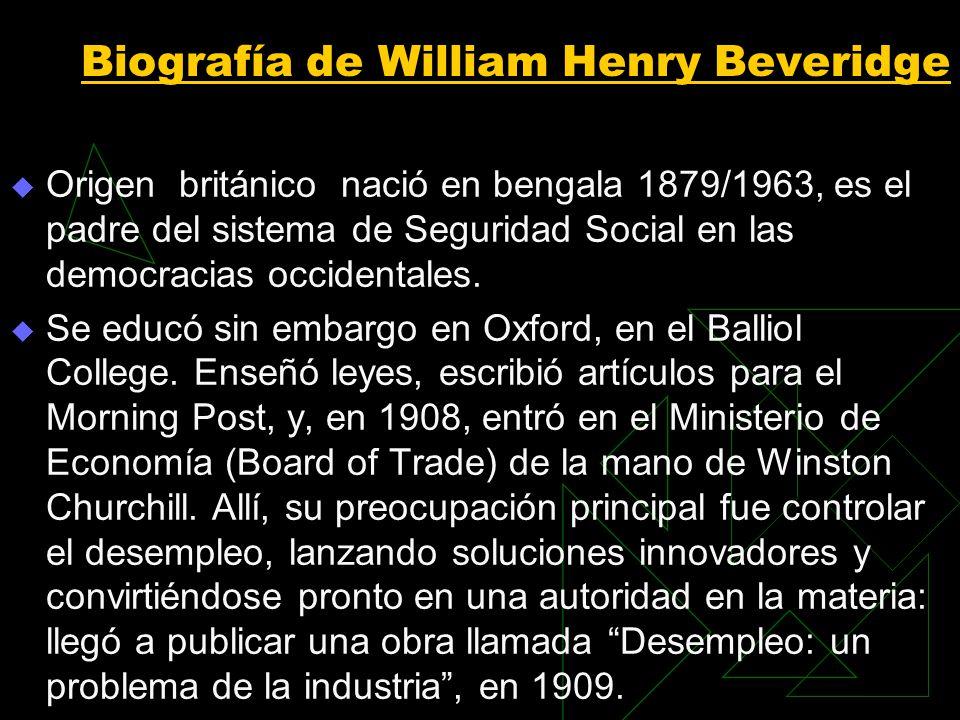 Biografía de William Henry Beveridge Origen británico nació en bengala 1879/1963, es el padre del sistema de Seguridad Social en las democracias occidentales.