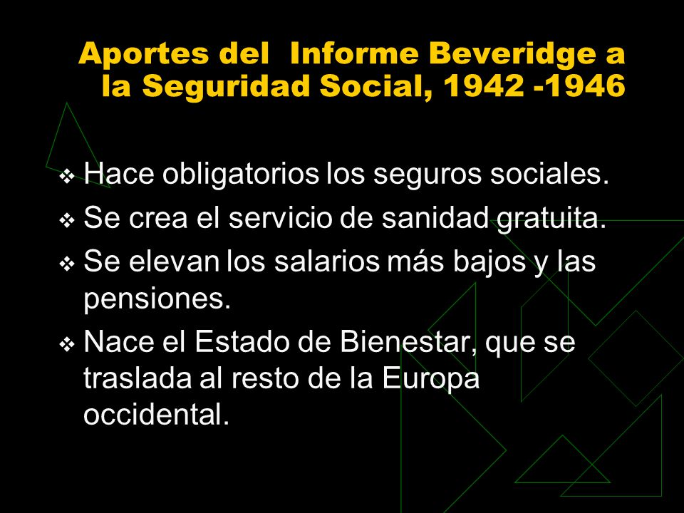 Aportes del Informe Beveridge a la Seguridad Social, 1942 -1946 Hace obligatorios los seguros sociales. Se crea el servicio de sanidad gratuita. Se el