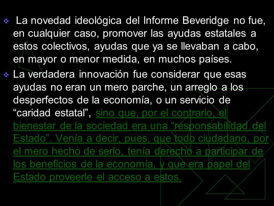 La novedad ideológica del Informe Beveridge no fue, en cualquier caso, promover las ayudas estatales a estos colectivos, ayudas que ya se llevaban a cabo, en mayor o menor medida, en muchos países.