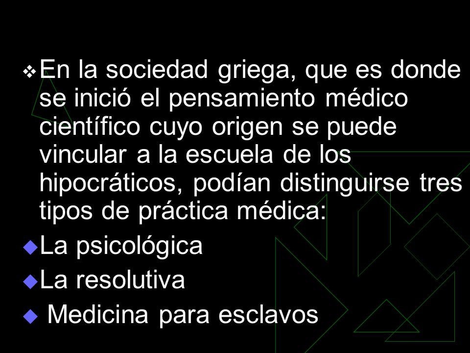 En la sociedad griega, que es donde se inició el pensamiento médico científico cuyo origen se puede vincular a la escuela de los hipocráticos, podían distinguirse tres tipos de práctica médica: La psicológica La resolutiva Medicina para esclavos
