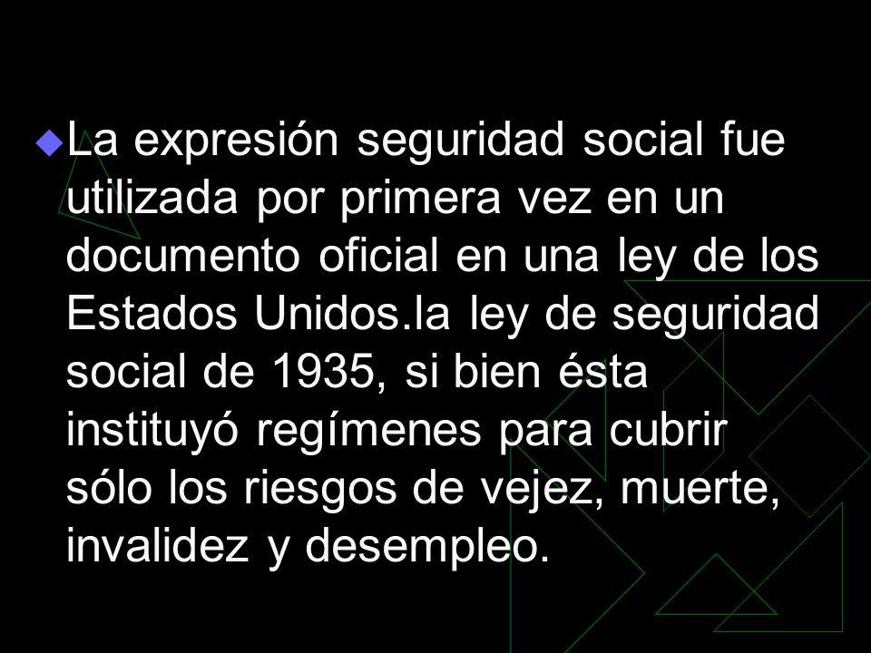 La expresión seguridad social fue utilizada por primera vez en un documento oficial en una ley de los Estados Unidos.la ley de seguridad social de 193