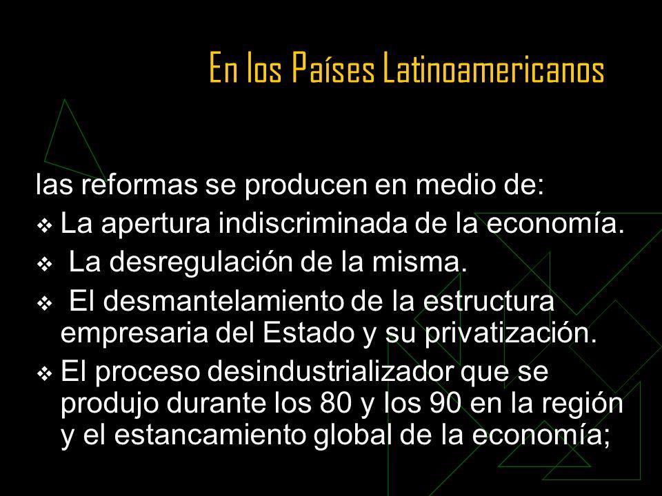 En los Países Latinoamericanos las reformas se producen en medio de: La apertura indiscriminada de la economía. La desregulación de la misma. El desma