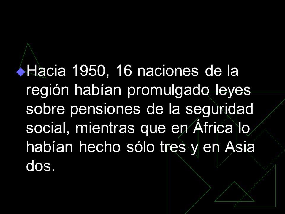 Hacia 1950, 16 naciones de la región habían promulgado leyes sobre pensiones de la seguridad social, mientras que en África lo habían hecho sólo tres