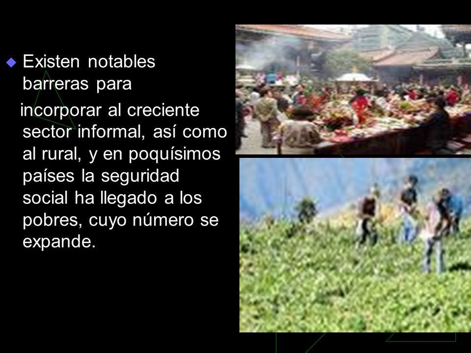 Existen notables barreras para incorporar al creciente sector informal, así como al rural, y en poquísimos países la seguridad social ha llegado a los pobres, cuyo número se expande.