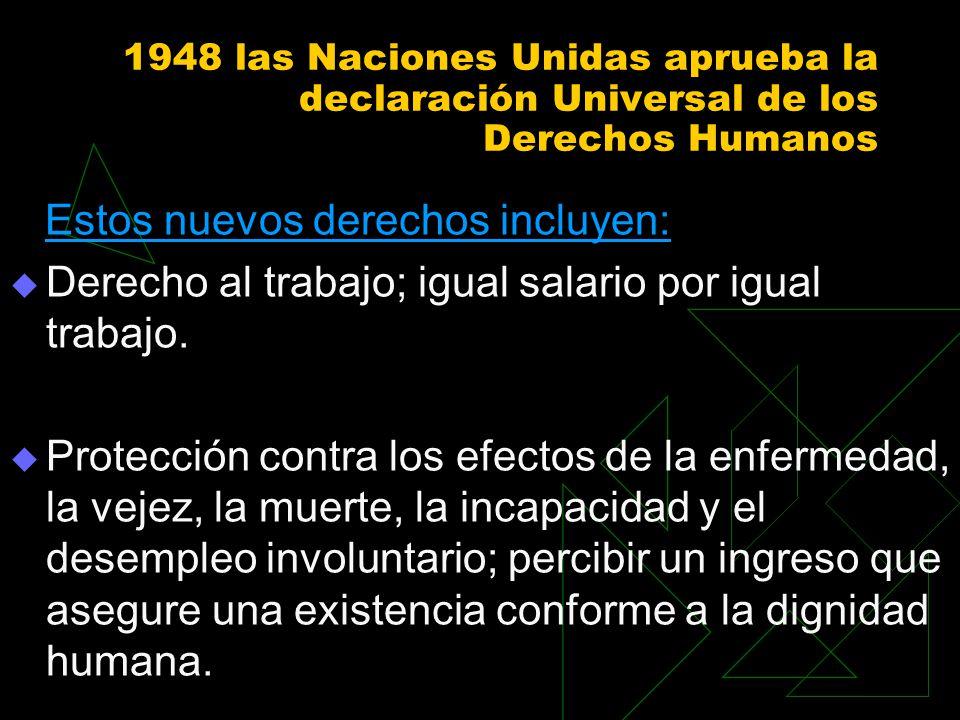 1948 las Naciones Unidas aprueba la declaración Universal de los Derechos Humanos Estos nuevos derechos incluyen: Derecho al trabajo; igual salario po