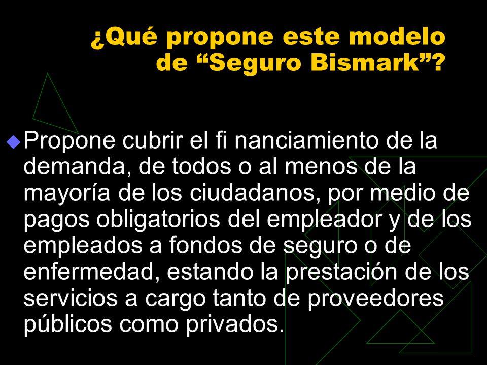 ¿Qué propone este modelo de Seguro Bismark? Propone cubrir el fi nanciamiento de la demanda, de todos o al menos de la mayoría de los ciudadanos, por