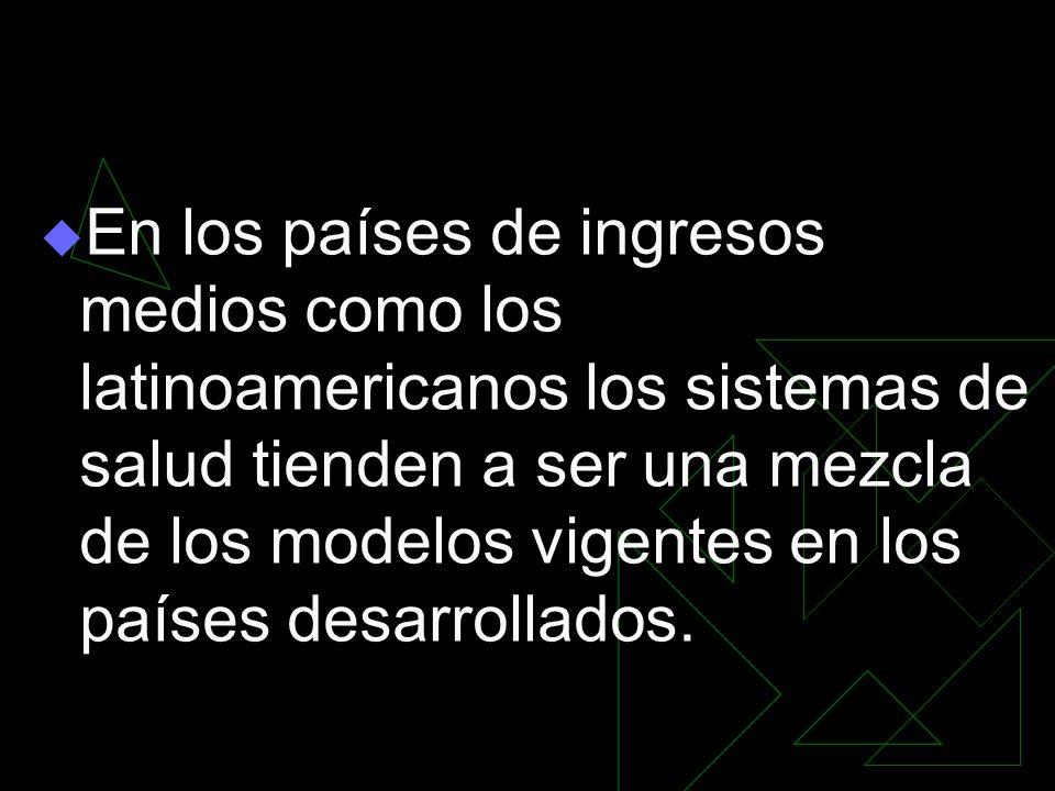 En los países de ingresos medios como los latinoamericanos los sistemas de salud tienden a ser una mezcla de los modelos vigentes en los países desarrollados.