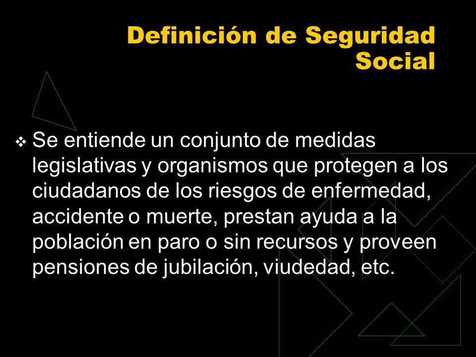 Definición de Seguridad Social Se entiende un conjunto de medidas legislativas y organismos que protegen a los ciudadanos de los riesgos de enfermedad, accidente o muerte, prestan ayuda a la población en paro o sin recursos y proveen pensiones de jubilación, viudedad, etc.