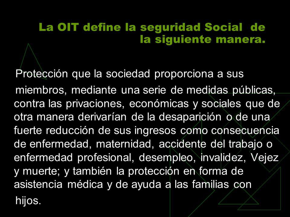 La OIT define la seguridad Social de la siguiente manera. Protección que la sociedad proporciona a sus miembros, mediante una serie de medidas pública