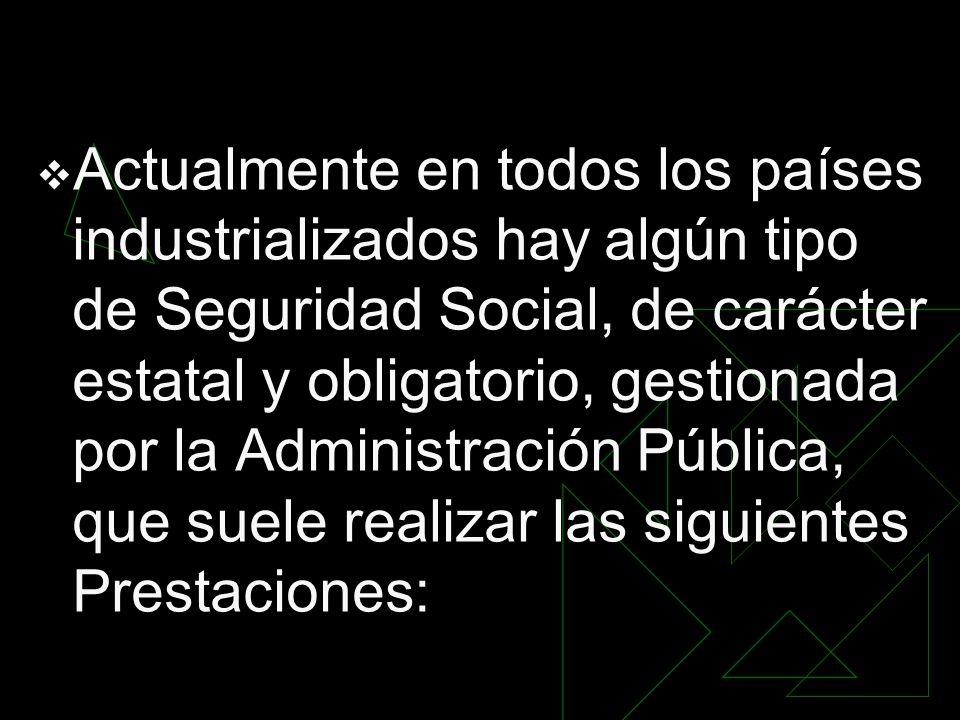 Actualmente en todos los países industrializados hay algún tipo de Seguridad Social, de carácter estatal y obligatorio, gestionada por la Administración Pública, que suele realizar las siguientes Prestaciones: