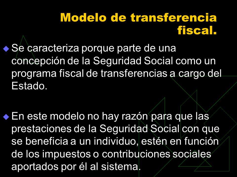 Modelo de transferencia fiscal. Se caracteriza porque parte de una concepción de la Seguridad Social como un programa fiscal de transferencias a carg