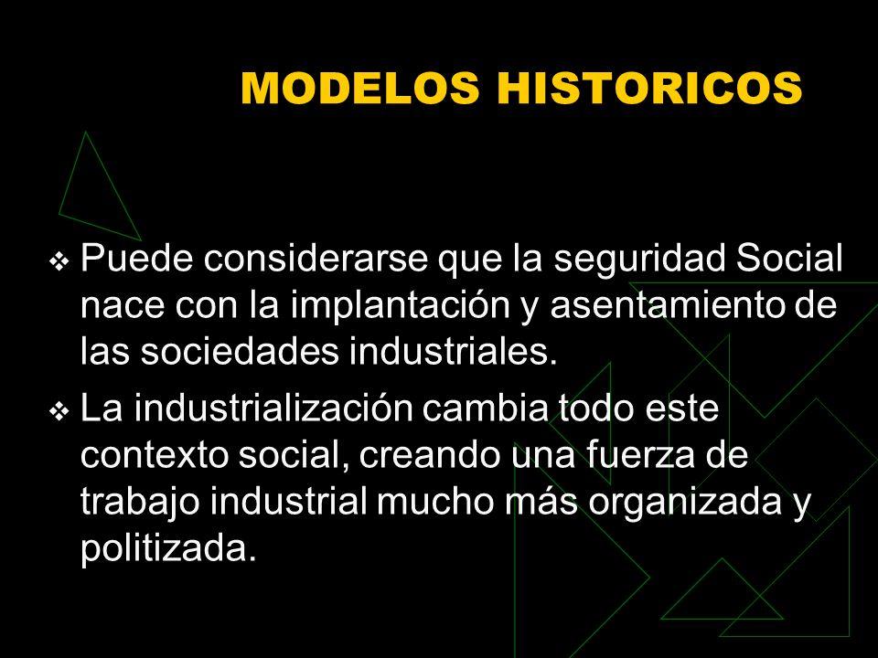 MODELOS HISTORICOS Puede considerarse que la seguridad Social nace con la implantación y asentamiento de las sociedades industriales. La industrializa