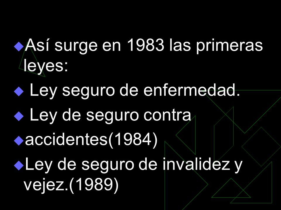 Así surge en 1983 las primeras leyes: Ley seguro de enfermedad. Ley de seguro contra accidentes(1984) Ley de seguro de invalidez y vejez.(1989)