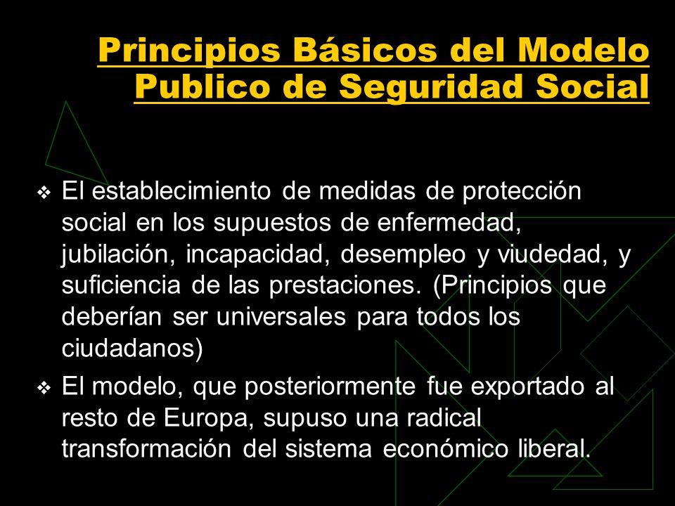 Principios Básicos del Modelo Publico de Seguridad Social El establecimiento de medidas de protección social en los supuestos de enfermedad, jubilación, incapacidad, desempleo y viudedad, y suficiencia de las prestaciones.