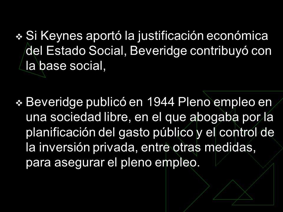 Si Keynes aportó la justificación económica del Estado Social, Beveridge contribuyó con la base social, Beveridge publicó en 1944 Pleno empleo en una sociedad libre, en el que abogaba por la planificación del gasto público y el control de la inversión privada, entre otras medidas, para asegurar el pleno empleo.