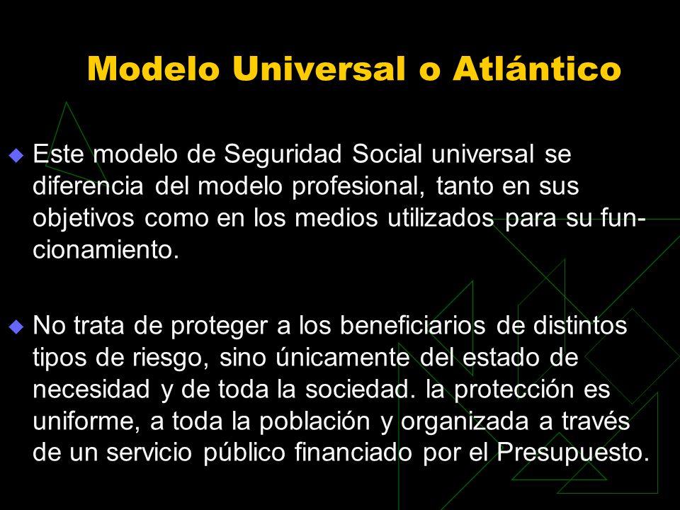 Modelo Universal o Atlántico Este modelo de Seguridad Social universal se diferencia del modelo profesional, tanto en sus objetivos como en los medios utilizados para su fun cionamiento.