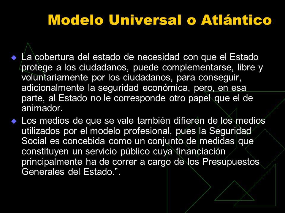 Modelo Universal o Atlántico La cobertura del estado de necesidad con que el Estado protege a los ciudadanos, puede complementarse, libre y voluntariamente por los ciudadanos, para conseguir, adicionalmente la seguridad económica, pero, en esa parte, al Estado no le corresponde otro papel que el de animador.
