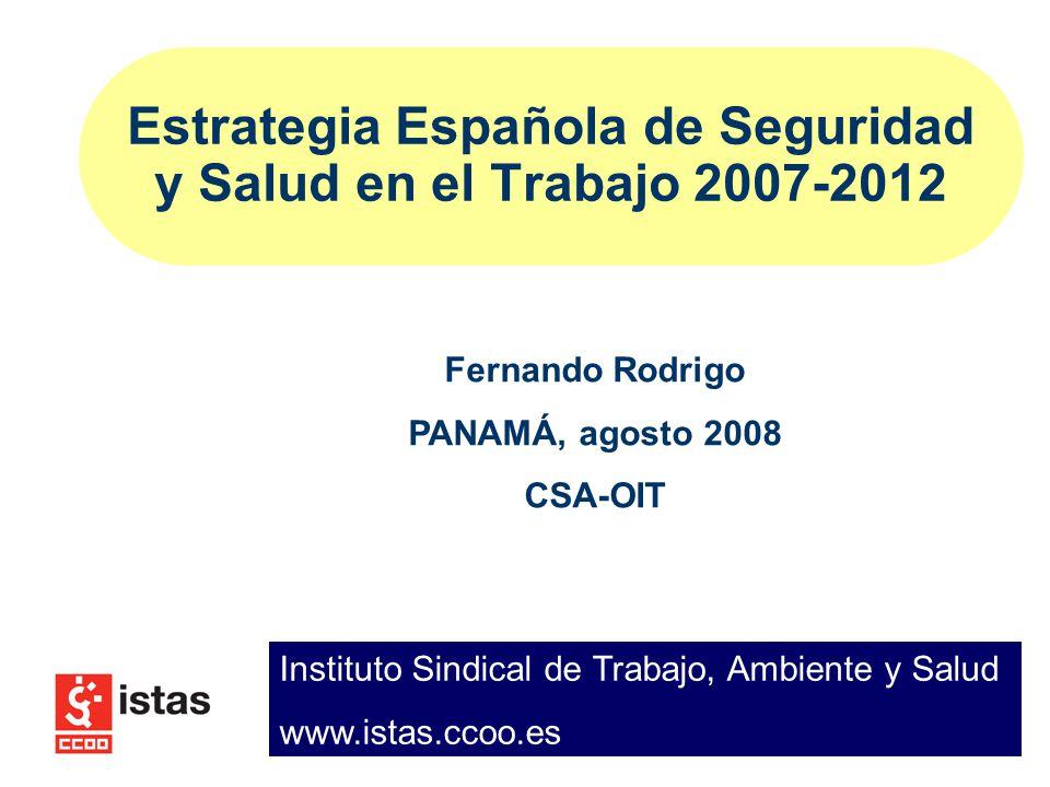 Estrategia Española de Seguridad y Salud en el Trabajo 2007-2012 Fernando Rodrigo PANAMÁ, agosto 2008 CSA-OIT Instituto Sindical de Trabajo, Ambiente y Salud www.istas.ccoo.es