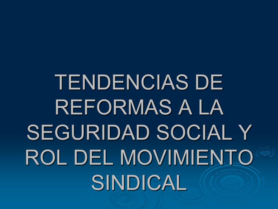 TENDENCIAS DE REFORMAS A LA SEGURIDAD SOCIAL Y ROL DEL MOVIMIENTO SINDICAL