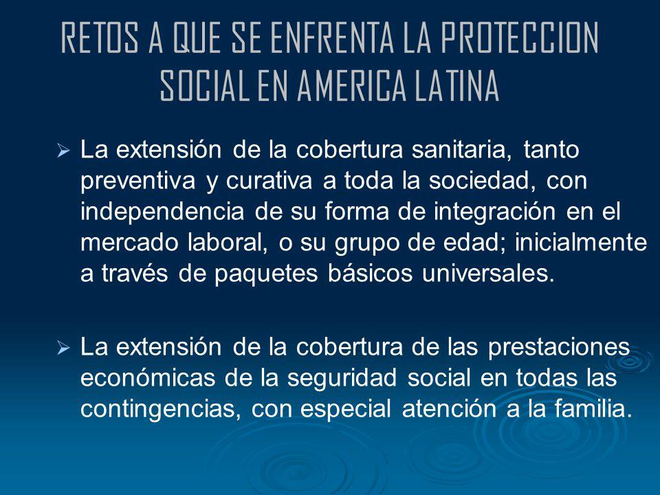 RETOS A QUE SE ENFRENTA LA PROTECCION SOCIAL EN AMERICA LATINA La extensión de la cobertura sanitaria, tanto preventiva y curativa a toda la sociedad,