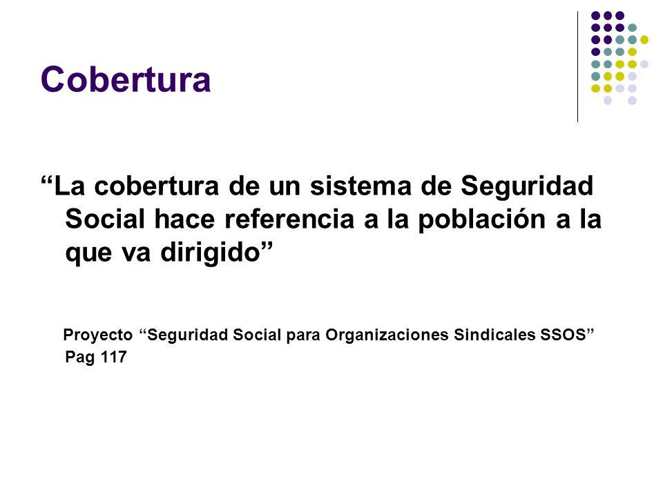 Cobertura La cobertura de un sistema de Seguridad Social hace referencia a la población a la que va dirigido Proyecto Seguridad Social para Organizaciones Sindicales SSOS Pag 117