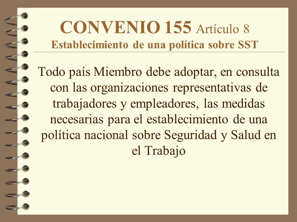 CONVENIO 155 Artículo 8 Establecimiento de una política sobre SST Todo país Miembro debe adoptar, en consulta con las organizaciones representativas d