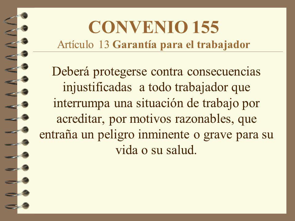CONVENIO 155 Artículo 13 Garantía para el trabajador Deberá protegerse contra consecuencias injustificadas a todo trabajador que interrumpa una situac
