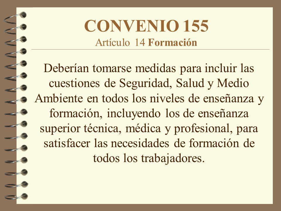 CONVENIO 155 Artículo 14 Formación Deberían tomarse medidas para incluir las cuestiones de Seguridad, Salud y Medio Ambiente en todos los niveles de e