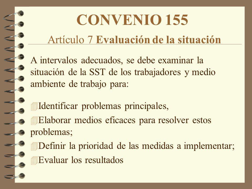 CONVENIO 155 Artículo 7 Evaluación de la situación A intervalos adecuados, se debe examinar la situación de la SST de los trabajadores y medio ambient