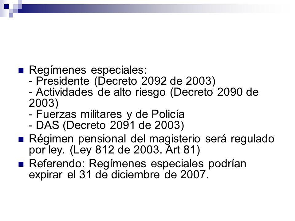 Regímenes especiales: - Presidente (Decreto 2092 de 2003) - Actividades de alto riesgo (Decreto 2090 de 2003) - Fuerzas militares y de Policía - DAS (