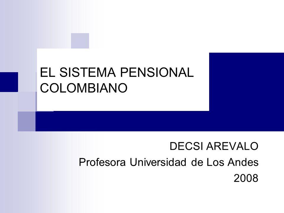 EL SISTEMA PENSIONAL COLOMBIANO DECSI AREVALO Profesora Universidad de Los Andes 2008