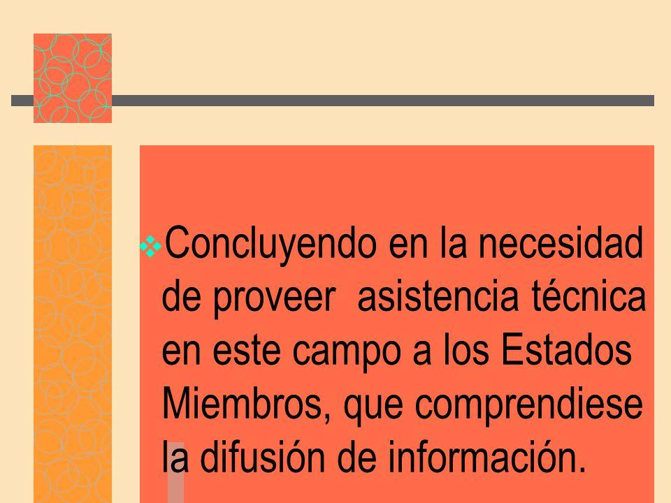 Concluyendo en la necesidad de proveer asistencia técnica en este campo a los Estados Miembros, que comprendiese la difusión de información.