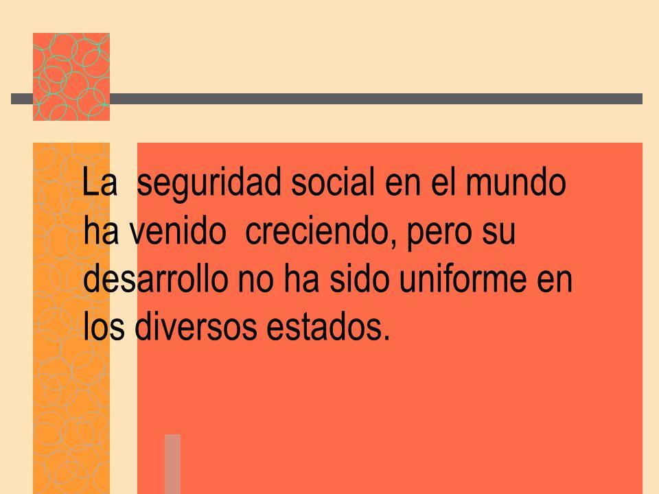 La seguridad social en el mundo ha venido creciendo, pero su desarrollo no ha sido uniforme en los diversos estados.