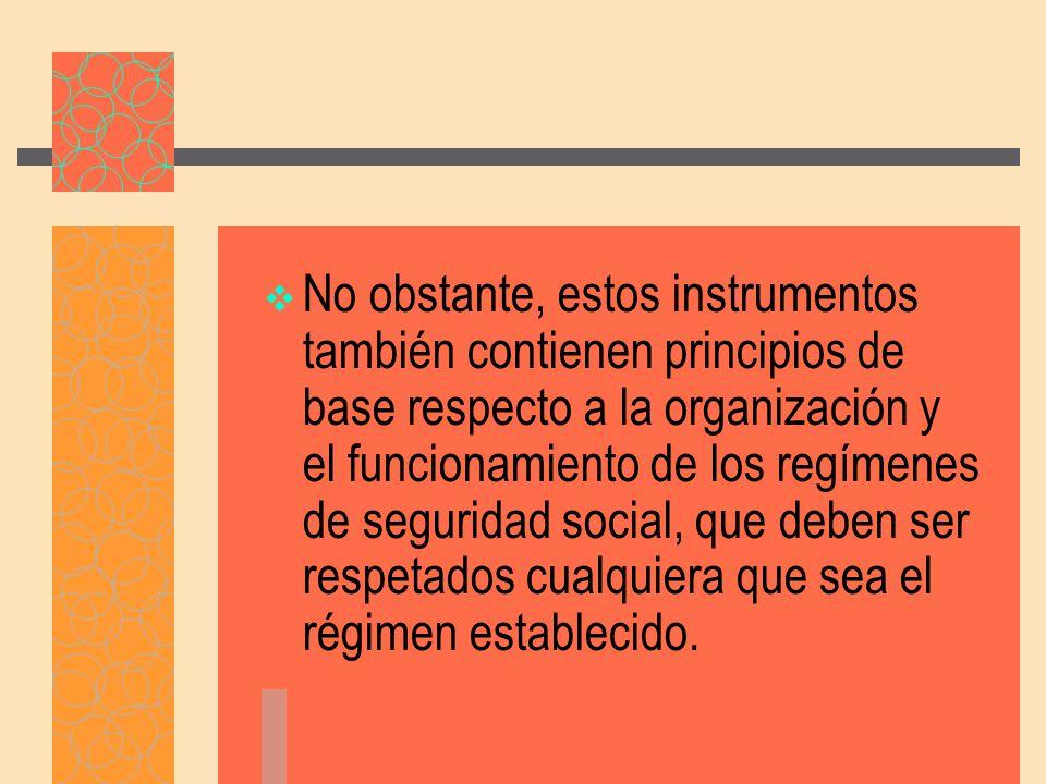 No obstante, estos instrumentos también contienen principios de base respecto a la organización y el funcionamiento de los regímenes de seguridad social, que deben ser respetados cualquiera que sea el régimen establecido.