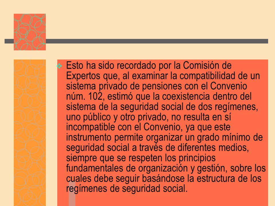 Esto ha sido recordado por la Comisión de Expertos que, al examinar la compatibilidad de un sistema privado de pensiones con el Convenio núm.