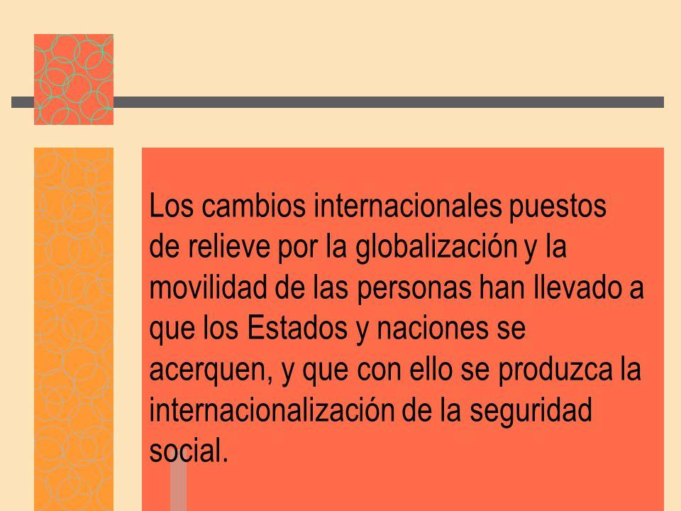 Los cambios internacionales puestos de relieve por la globalización y la movilidad de las personas han llevado a que los Estados y naciones se acerquen, y que con ello se produzca la internacionalización de la seguridad social.