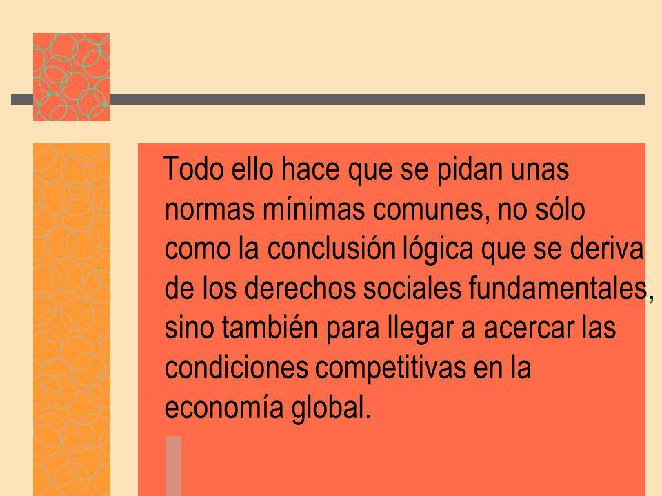 Todo ello hace que se pidan unas normas mínimas comunes, no sólo como la conclusión lógica que se deriva de los derechos sociales fundamentales, sino también para llegar a acercar las condiciones competitivas en la economía global.
