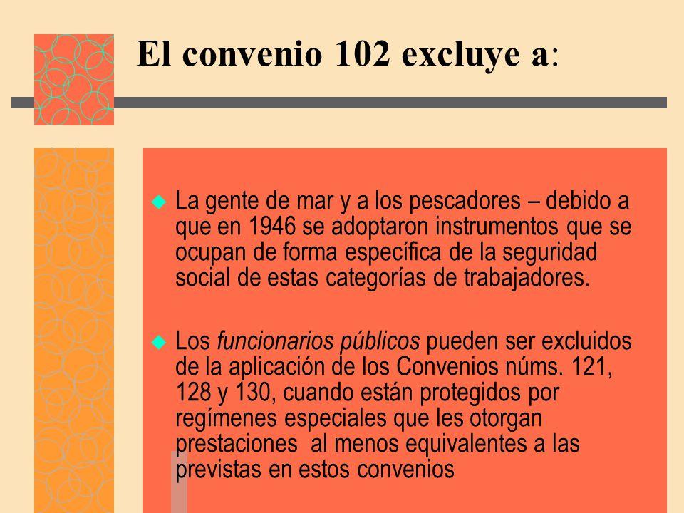 El convenio 102 excluye a: La gente de mar y a los pescadores – debido a que en 1946 se adoptaron instrumentos que se ocupan de forma específica de la seguridad social de estas categorías de trabajadores.