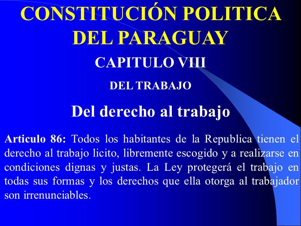CONSTITUCIÓN POLITICA DEL PARAGUAY CAPITULO VIII DEL TRABAJO Del derecho al trabajo Articulo 86: Todos los habitantes de la Republica tienen el derecho al trabajo licito, libremente escogido y a realizarse en condiciones dignas y justas.