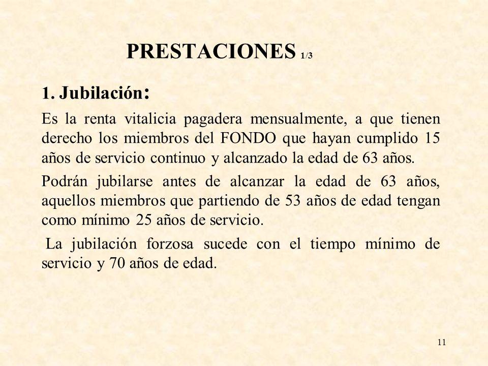 11 PRESTACIONES 1/3 1. Jubilación : Es la renta vitalicia pagadera mensualmente, a que tienen derecho los miembros del FONDO que hayan cumplido 15 año