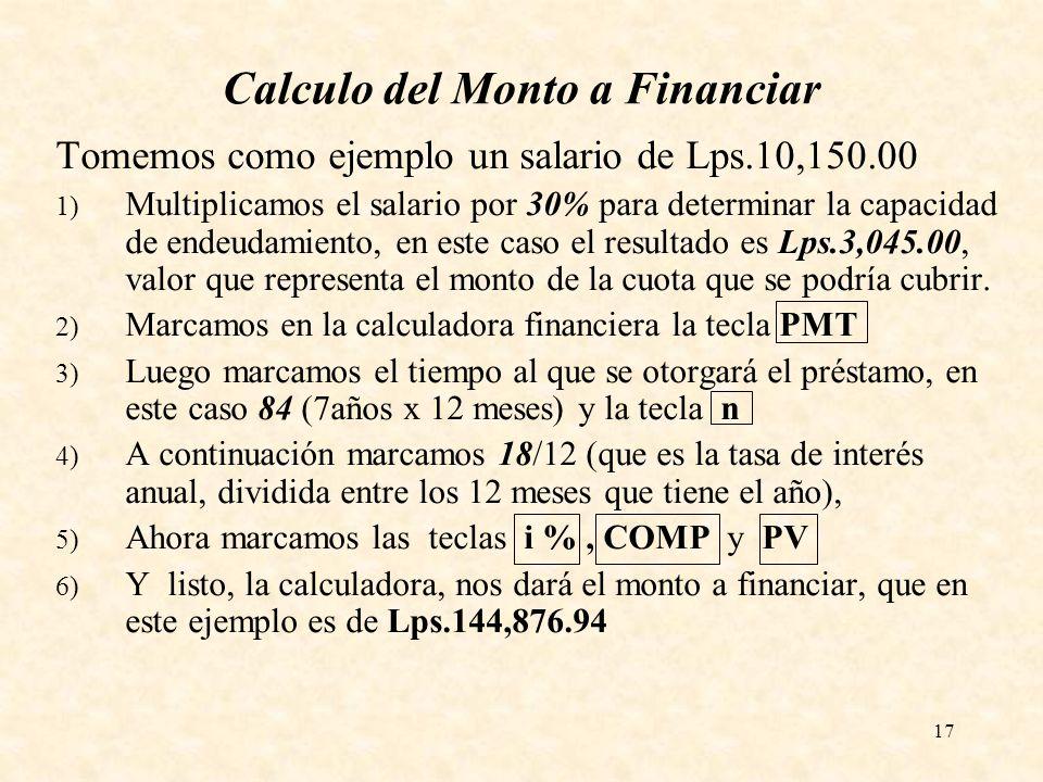 17 Calculo del Monto a Financiar Tomemos como ejemplo un salario de Lps.10,150.00 1) Multiplicamos el salario por 30% para determinar la capacidad de