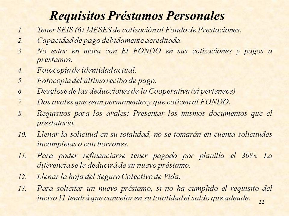 22 Requisitos Préstamos Personales 1. Tener SEIS (6) MESES de cotización al Fondo de Prestaciones. 2. Capacidad de pago debidamente acreditada. 3. No