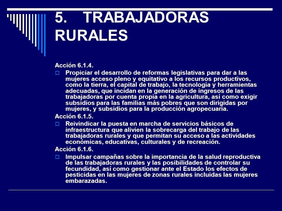 5.TRABAJADORAS RURALES Acción 6.1.4. Propiciar el desarrollo de reformas legislativas para dar a las mujeres acceso pleno y equitativo a los recursos