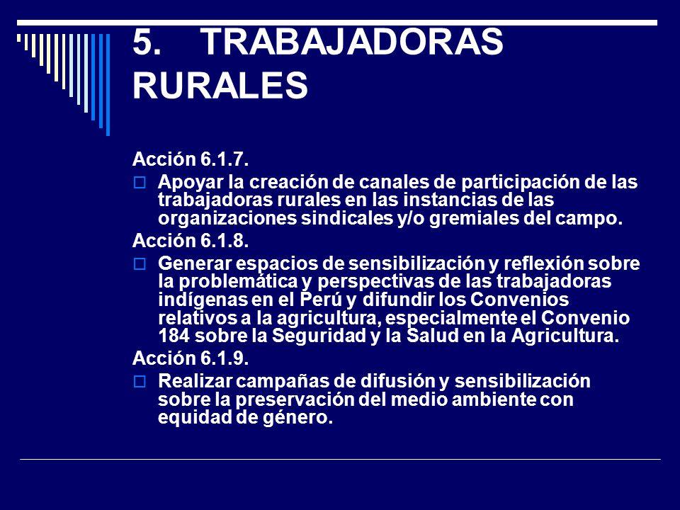 5.TRABAJADORAS RURALES Acción 6.1.7. Apoyar la creación de canales de participación de las trabajadoras rurales en las instancias de las organizacione