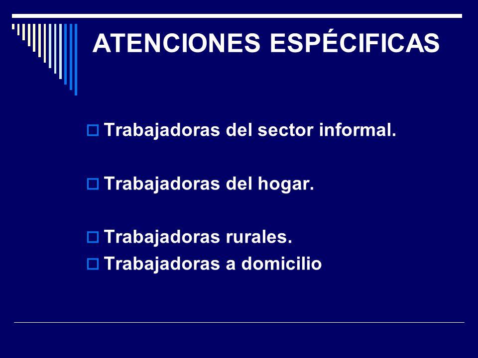ATENCIONES ESPÉCIFICAS Trabajadoras del sector informal. Trabajadoras del hogar. Trabajadoras rurales. Trabajadoras a domicilio