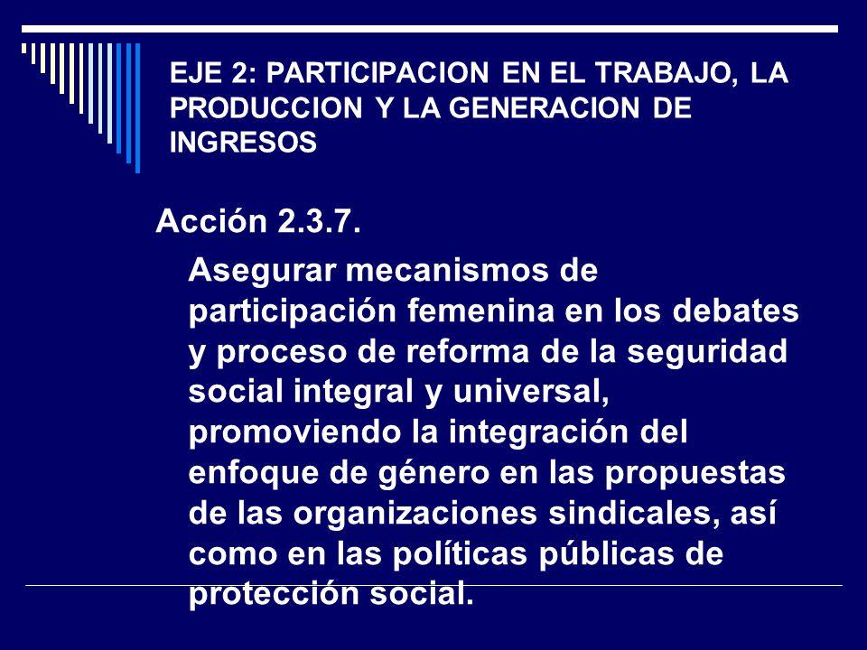 EJE 2: PARTICIPACION EN EL TRABAJO, LA PRODUCCION Y LA GENERACION DE INGRESOS Acción 2.3.7. Asegurar mecanismos de participación femenina en los debat