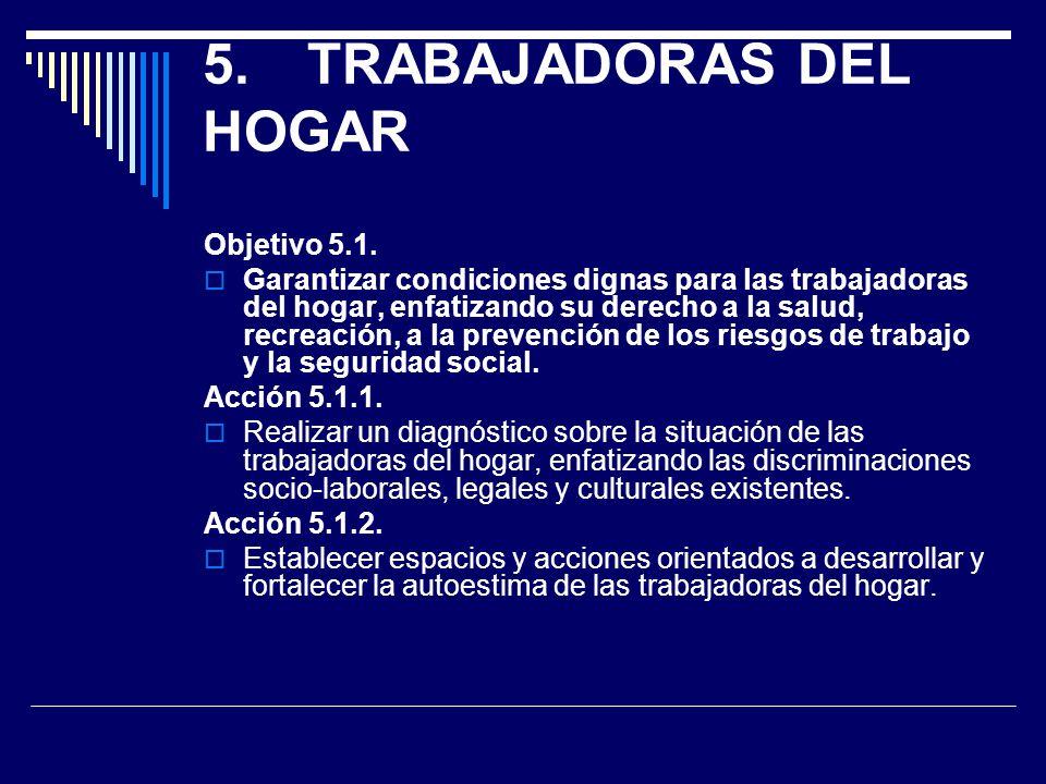 5.TRABAJADORAS DEL HOGAR Objetivo 5.1. Garantizar condiciones dignas para las trabajadoras del hogar, enfatizando su derecho a la salud, recreación, a